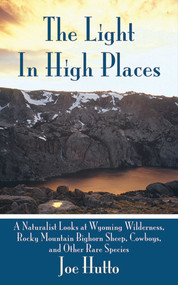 The Light In High Places (A Naturalist Looks at Wyoming Wilderness--Rocky Mountain Bighorn Sheep, Cowboys, and Other Rare Species) by Joe Hutto, 9781602397033