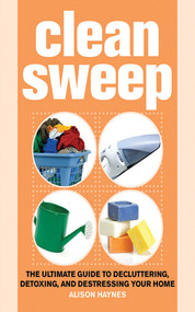 Clean Sweep (The Ultimate Guide to Decluttering, Detoxing, and Destressing Your Home) by Alison Haynes, 9781602393462