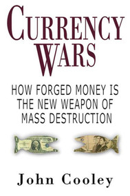 Currency Wars (How Forged Money is the New Weapon of Mass Destruction) by John W. Cooley, 9781602392700