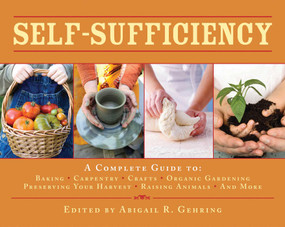 Self-Sufficiency (A Complete Guide to Baking, Carpentry, Crafts, Organic Gardening, Preserving Your Harvest, Raising Animals, and More!) by Abigail Gehring, 9781602399990