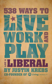538 Ways to Live, Work, and Play Like a Liberal by Justin Krebs, 9781602399822
