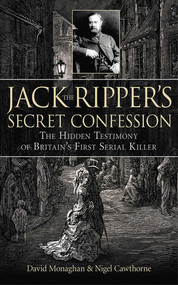 Jack the Ripper's Secret Confession (The Hidden Testimony of Britain's First Serial Killer) by David Monaghan, Nigel Cawthorne, 9781602397996