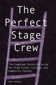 The Perfect Stage Crew (The Compleat Technical Guide for High School, College, and Community Theater) by John Kaluta, 9781581153156