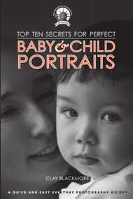 Top Ten Secrets for Perfect Baby & Child Portraits by Clay Blackmore, 9781581159943