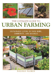 The Ultimate Guide to Urban Farming (Sustainable Living in Your Home, Community, and Business) by Nicole Faires, 9781510703926