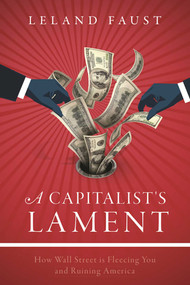 A Capitalist's Lament (How Wall Street Is Fleecing You and Ruining America) by Leland Faust, 9781510713628