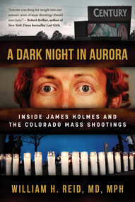 A Dark Night in Aurora (Inside James Holmes and the Colorado Mass Shootings) by Dr. William H. Reid, 9781510735521