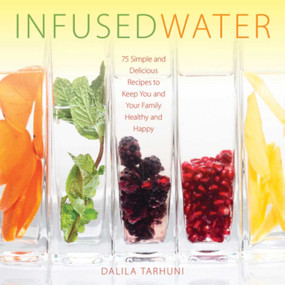 Infused Water (75 Simple and Delicious Recipes to Keep You and Your Family Healthy and Happy) by Dalila Tarhuni, 9781510708983