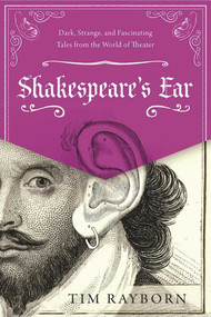 Shakespeare's Ear (Dark, Strange, and Fascinating Tales from the World of Theater) by Tim Rayborn, 9781510719576