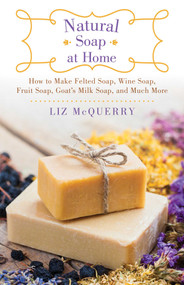 Natural Soap at Home (How to Make Felted Soap, Wine Soap, Fruit Soap, Goat's Milk Soap, and Much More) by Liz McQuerry, 9781510730038