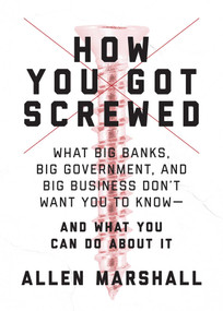 How You Got Screwed (What Big Banks, Big Government, and Big Business Don't Want You to Know-and What You Can Do About It) by Allen Marshall, 9781510725928