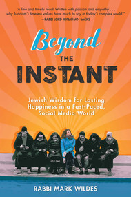 Beyond the Instant (Jewish Wisdom for Lasting Happiness in a Fast-Paced, Social Media World) by Mark Wildes, 9781510731851