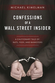 Confessions of a Wall Street Insider (A Cautionary Tale of Rats, Feds, and Banksters) by Michael Kimelman, 9781510713376