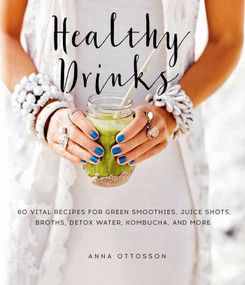 Healthy Drinks (60 Vital Recipes for Green Smoothies, Juice Shots, Broths, Detox Water, Kombucha, and More) by Anna Ottosson, 9781510723504