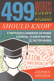 499 Words Every College Student Should Know (A Professor's Handbook on Words Essential to Great Writing and Better Grades) by Stephen Spignesi, 9781510723870