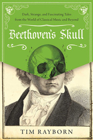 Beethoven's Skull (Dark, Strange, and Fascinating Tales from the World of Classical Music and Beyond) by Tim Rayborn, 9781510712713