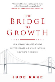 The Bridge to Growth (How Servant Leaders Achieve Better Results and Why It Matters Now More Than Ever) by Jude Rake, 9781510728400