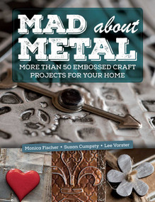 Mad About Metal (More Than 50 Embossed Craft Projects for Your Home) by Monica Fischer, Suzan Cumpsty, Lee Vorster, 9781510730151