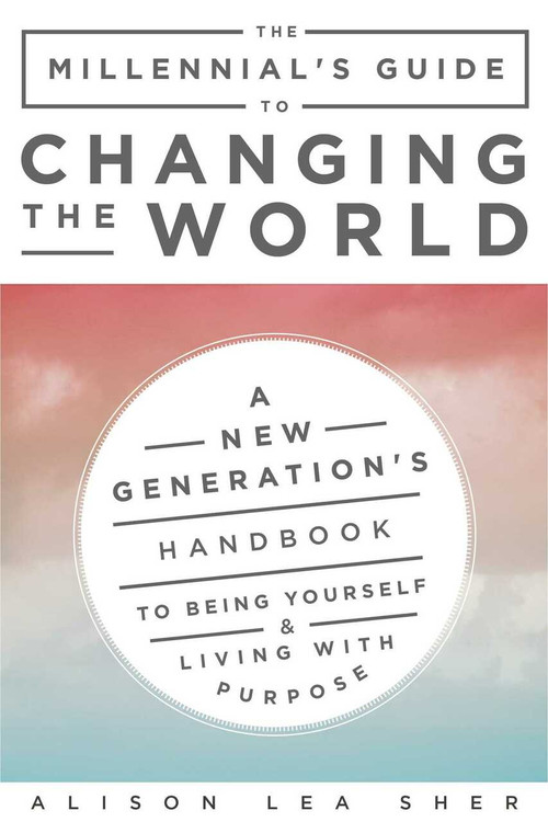 The Millennial's Guide to Changing the World (A New Generation's Handbook to Being Yourself and Living with Purpose) by Alison Lea Sher, 9781510733213