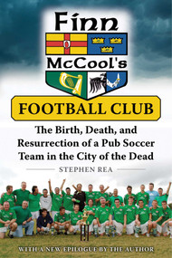 Finn McCool's Football Club (The Birth, Death, and Resurrection of a Pub Soccer Team in the City of the Dead) by Stephen Rea, 9781510715080