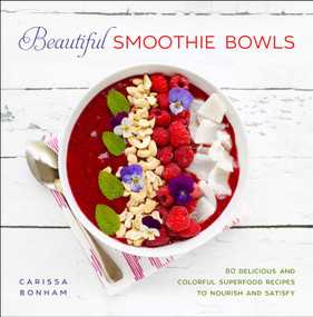Beautiful Smoothie Bowls (80 Delicious and Colorful Superfood Recipes to Nourish and Satisfy) by Carissa Bonham, 9781510719491