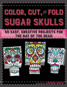 Color, Cut, and Fold Sugar Skulls (30 Easy, Creative Projects for the Day of the Dead) by Amanda Brack, Noah Scalin, 9781510708884