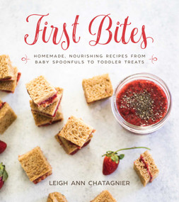 First Bites (Homemade, Nourishing Recipes from Baby Spoonfuls to Toddler Treats) by Leigh Ann Chatagnier, Leigh Ann Chatagnier, 9781510724013