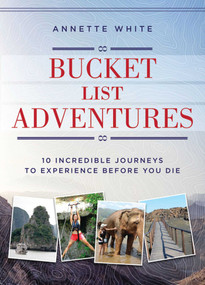 Bucket List Adventures (10 Incredible Journeys to Experience Before You Die) by Annette White, 9781510710047