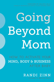 Going Beyond Mom (How to Activate Your Mind, Body & Business After Baby) by Randi Zinn, Melinda Blau, 9781510724006