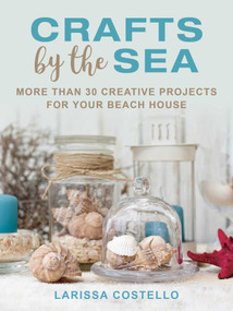 Crafts by the Sea (More Than 30 Creative Projects for Your Beach House) by Larissa Costello, 9781510730564