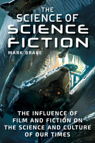 The Science of Science Fiction (The Influence of Film and Fiction on the Science and Culture of Our Times) by Mark Brake, 9781510739369
