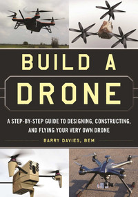 Build a Drone (A Step-by-Step Guide to Designing, Constructing, and Flying Your Very Own Drone) by Barry Davies, 9781510707054