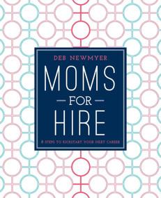 Moms For Hire (8 Steps to Kickstart Your Next Career) by Deborah Jelin Newmyer, Kathleen Kennedy, 9781510705692