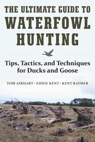 The Ultimate Guide to Waterfowl Hunting (Tips, Tactics, and Techniques for Ducks and Geese) by Tom Airhart, Eddie Kent, Kent Raymer, 9781510716742