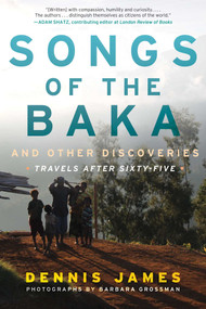 Songs of the Baka and Other Discoveries (Travels after Sixty-Five) by Dennis James, Barbara Grossman, 9781510713505