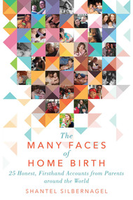 The Many Faces of Home Birth (25 Honest, Firsthand Accounts from Parents around the World) by Shantel Silbernagel, 9781510724976