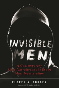 Invisible Men (A Contemporary Slave Narrative in the Era of Mass Incarceration) by Flores A. Forbes, Robin D. G. Kelley, 9781510711709