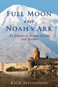 Full Moon over Noah's Ark (An Odyssey to Mount Ararat and Beyond) by Rick Antonson, 9781510705654