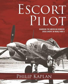 Escort Pilot (Guarding the American Bombers Over Europe in World War II) by Philip Kaplan, Andy Saunders, 9781510705128