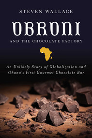 Obroni and the Chocolate Factory (An Unlikely Story of Globalization and Ghana's First Gourmet Chocolate Bar) by Steven Wallace, 9781510723658