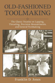 Old-Fashioned Toolmaking (The Classic Treatise on Lapping, Threading, Precision Measurements, and General Toolmaking) by Franklin D. Jones, 9781510702868