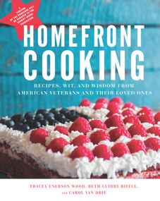 Homefront Cooking (Recipes, Wit, and Wisdom from American Veterans and Their Loved Ones) by Tracey Enerson Wood, Beth Guidry Riffle, Carol Van Drie, 9781510728707