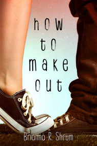 How to Make Out by Brianna R. Shrum, 9781510701670
