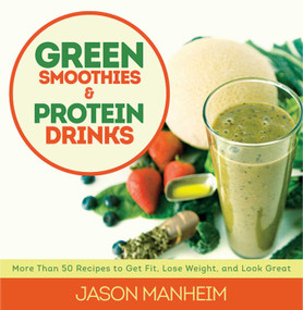 Green Smoothies and Protein Drinks (More Than 50 Recipes to Get Fit, Lose Weight, and Look Great) by Jason Manheim, Leo Quijano, 9781620876015