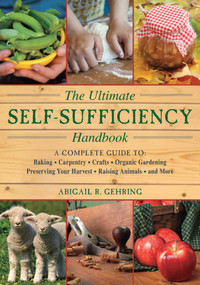 The Ultimate Self-Sufficiency Handbook (A Complete Guide to Baking, Crafts, Gardening, Preserving Your Harvest, Raising Animals, and More) by Abigail Gehring, 9781616087104