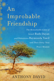 An Improbable Friendship (The Remarkable Lives of Israeli Ruth Dayan and Palestinian Raymonda Tawil and Their Forty-Year Peace Mission) by Anthony David, 9781628725681