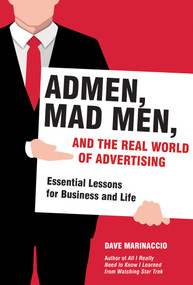 Admen, Mad Men, and the Real World of Advertising (Essential Lessons for Business and Life) by Dave Marinaccio, 9781628725728
