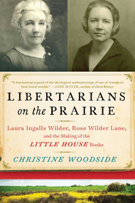Libertarians on the Prairie (Laura Ingalls Wilder, Rose Wilder Lane, and the Making of the Little House Books) by Christine Woodside, 9781628726565