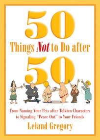 50 Things Not to Do after 50 (From Naming Your Pets after Tolkien Characters to Signaling ?Peace Out? to Your Friends) by Leland Gregory, 9781629144306