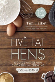 Five Fat Hens (A Guide for Keeping Chickens and Enjoying Delicious Meals) by Tim Halket, 9781629145426
